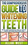 The Comprehensive Guide To Whitening Teeth: Smile with confidence! How to whiten your teeth safely and keep them that way