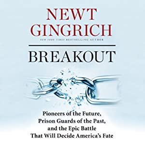 Breakout: Pioneers of the Future, Prison Guards of the Past, and the Epic Battle That Will Decide America's Fate | [Newt Gingrich]