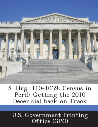 S. Hrg. 110-1039: Census in Peril: Getting the 2010 Decennial Back on Track