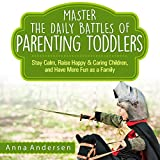 Master the Daily Battles of Parenting Toddlers: Stay Calm, Raise Happy and Caring Children, and Have More Fun as a Family