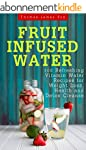 Fruit Infused Water: 100 Quick and Ea...
