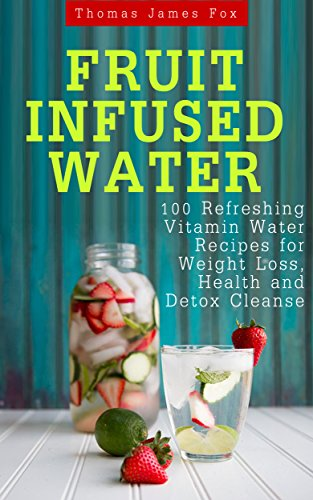 Fruit Infused Water: 100 Quick And Easy Vitamin Water Recipes For Weight Loss, Detox And Metabolism Boosting by Thomas James Fox ebook deal