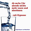Ab sechs Uhr abends nichts mehr essen und abnehmen - mit Hypnose Hörbuch von Michael Bauer Gesprochen von: Michael Bauer