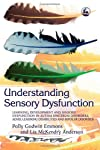 Understanding Sensory Dysfunction: Learning, Development And Sensory Dysfunction In Autism Spectrum Disorders ADHD, Learning Disabilities and Bipolar Disorder