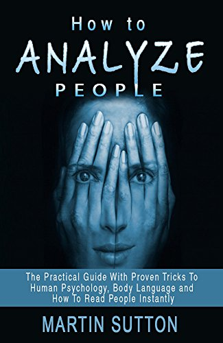 How To Analyze People: The Practical Guide With Proven Tricks To Human Psychology, Body Language and How To Read People Instantly (communication skills, … proven methods, body language secrets)