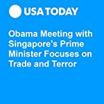 Obama Meeting with Singapore's Prime Minister Focuses on Trade and Terror   Gregory Korte