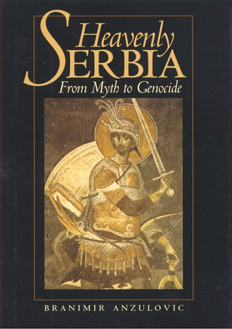 Heavenly Serbia : From Myth to Genocide, BRANIMIR ANZULOVIC