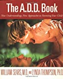 The A.D.D. Book: New Understandings, New Approaches to Parenting Your Child (0316778737) by Sears, William
