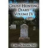 Ghost Hunting Diary Volume IV (Ghost Hunting Diaries Book 4) ~ T. M. Simmons