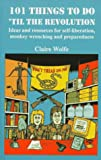 101 Things to Do 'Til the Revolution: Ideas and Resources for Self-Liberation, Monkey Wrenching and Preparedness (155950157X) by Claire Wolfe