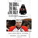 The Good, the Bad & the Ugly Philadelphia Flyers: Heart-pounding, Jaw-dropping, and Gut-wrenching Moments from Philadelphia Flyers History (Good, the Bad, & the Ugly) (Good, the Bad, & the Ugly)