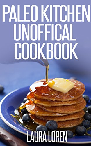 Paleo Kitchen Unofficial Diet Recipes Cookbook: 30 More Delicious Paleo Recipes Collection Book for Your Kitchen by Laura Loren