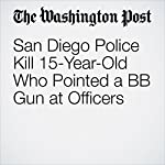 San Diego Police Kill 15-Year-Old Who Pointed a BB Gun at Officers | Cleve R. Wootson Jr.