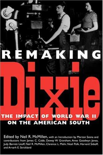 Remaking Dixie : The Impact of World War II on the American South, NEIL R. MCMILLEN