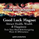 Good Luck Magnet, Attract Health, Wealth & Happiness: Train Your Mind with Energizing Music & Affirmations Speech by  Jupiter Productions Narrated by Anna Thompson