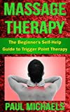 Massage Therapy: The Beginners Self-Help Guide to Trigger Point Therapy (Massage Guides for Everyday Health Book 4)