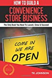 How To Build A Convenience Store Business (Special Edition): The Only Book You Need To Launch, Grow & Succeed