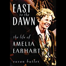 East to the Dawn: The Life of Amelia Earhart (       UNABRIDGED) by Susan Butler Narrated by Anna Fields