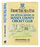 Christopher Lee From the Sea End: Official History of the Sussex County Cricket Club