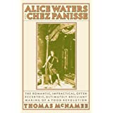 Alice Waters and Chez Panisse: The Romantic, Impractical, Often Eccentric, Ultimately Brilliant Making of a Food Revolution ~ Thomas McNamee