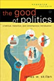 Good of Politics, The: A Biblical, Historical, and Contemporary Introduction (Engaging Culture)