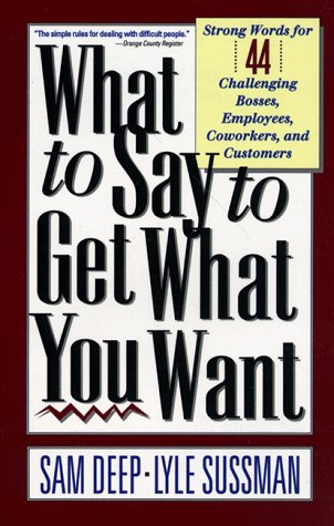 What To Say To Get What You Want: Strong Words For 44 Challenging Types Of Bosses, Employees, Coworkers, And Customers, Sam Deep, Lyle Sussman