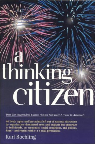 A Thinking Citizen : Does The Independent Citizen Thinker Still Have A Voice In America?, KARL ROEBLING