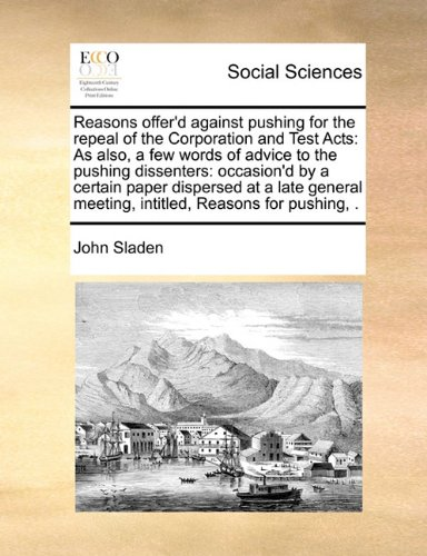 Reasons offer'd against pushing for the repeal of the Corporation and Test Acts: As also, a few words of advice to the pushing dissenters: occasion'd ... meeting, intitled, Reasons for pushing, .