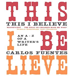 This I Believe: An A to Z of a Life | [Carlos Fuentes, Kristina Cordero (translator)]