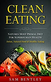 Clean Eating: Natures Most Primal Diet For Superhuman Health - Detox, Natural Food & Healthy Eating (Holistic Health, Raw Food, Clean Food, Whole Food, Body Cleanse, Inflammation, Ibs Book 1)