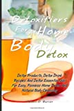 Detoxifiers For At Home Body Detox: Detox Products, Detox Drink Recipes And Detox Essential Oils For Easy, Painless Home Detox And Natural Body Cleansing