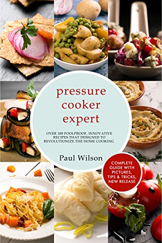 Pressure Cooker Expert: Over 100 Foolproof, Innovative recipes That Designed To Revolutionize The Home Cooking by Paul Wilson