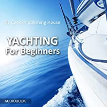 Yachting for Beginners Audiobook by  My Ebook Publishing House Narrated by Matt Montanez