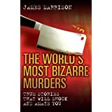 The World's Most Bizarre Murders: True Stories That Will Shock and Amaze You ~ James Marrison