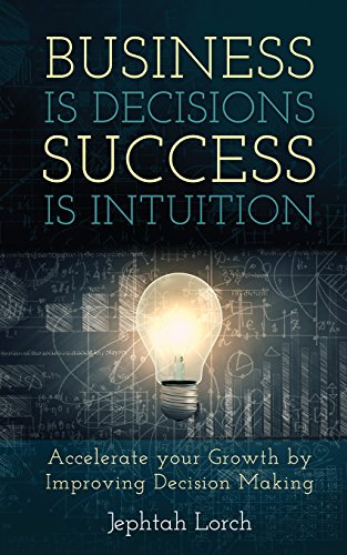 Business is Decisions, Success is Intuition: Accelerate your Growth by Improving Decision Making