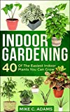 Indoor Gardening : 40 Of The Easiest Indoor Plants You Can Grow (House Plants and Indoor Gardening Guide)