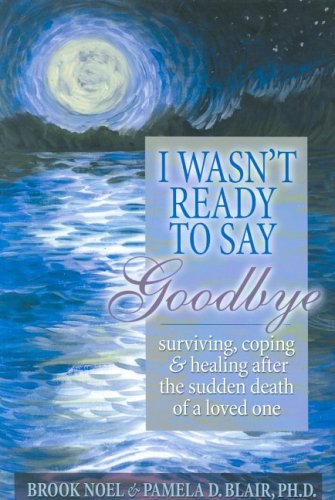 I Wasn't Ready to Say Goodbye: Surviving, Coping and Healing After the Death of a Loved One, Brook Noel, Pamela D Blair