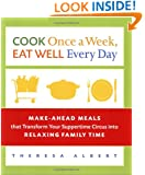 Cook Once a Week, Eat Well Every Day: Make-Ahead Meals that Transform Your Suppertime Circus into Relaxing Family Time