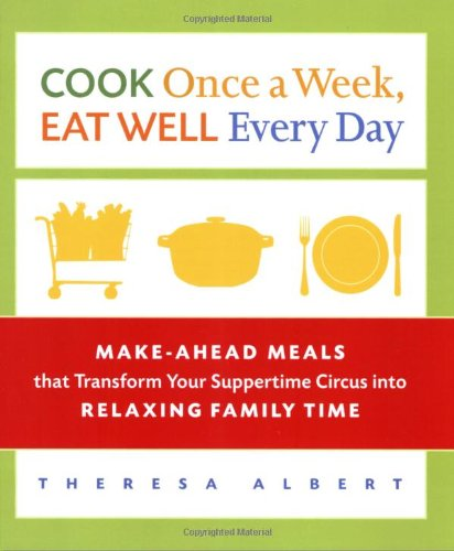 Cook Once A Week, Eat Well Every Day: Make-Ahead Meals That Transform Your Suppertime Circus Into Relaxing Family Time front-1035455