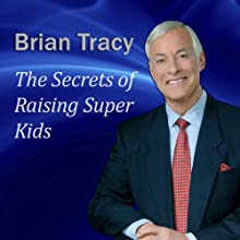 The Secrets of Raising Super Kids: How to Raise Happy, Healthy, Self-confident Children - and Give Your Kids the Winning Edge (       UNABRIDGED) by Brian Tracy Narrated by Brian Tracy