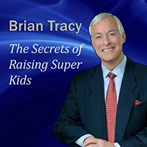 The Secrets of Raising Super Kids: How to Raise Happy, Healthy, Self-confident Children - and Give Your Kids the Winning Edge | [Brian Tracy]
