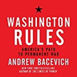 Washington Rules: America's Path to Permanent War | Andrew J. Bacevich