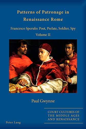 Patterns of Patronage in Renaissance Rome: Francesco Sperulo: Poet, Prelate, Soldier, Spy. Volume II (Court Cultures of