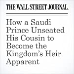 How a Saudi Prince Unseated His Cousin to Become the Kingdom's Heir Apparent | Justin Scheck,Shane Harris,Summer Said