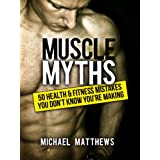 Muscle Myths: 50 Health & Fitness Mistakes You Don't Know You're Making (The Build Muscle, Get Lean, and Stay Healthy Series Book 3) ~ Michael Matthews