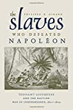 The Slaves Who Defeated Napoleon: Toussaint Louverture and the Haitian War of Independence, 1801-1804 (Atlantic Crossings)