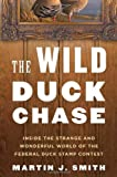 Martin J. Smith The Wild Duck Chase: Inside the Strange and Wonderful World of the Federal Duck Stamp Contest