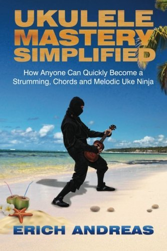 Ukulele Mastery Simplified: How Anyone Can Quickly Become a Strumming, Chords, and Melodic Uke Ninja by Erich Andreas (2015-04-09) (Uke Ninja compare prices)