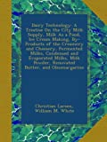 Dairy Technology: A Treatise On the City Milk Supply, Milk As a Food, Ice Cream Making, By-Products of the Creamery and Cheesery, Fermented Milks, ... Powder, Renovated Butter, and Oleomargarine