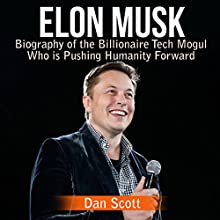 Elon Musk: Biography of the Billionaire Tech Mogul Who is Pushing Humanity Forward Audiobook by Dan Scott Narrated by Kevin Theis